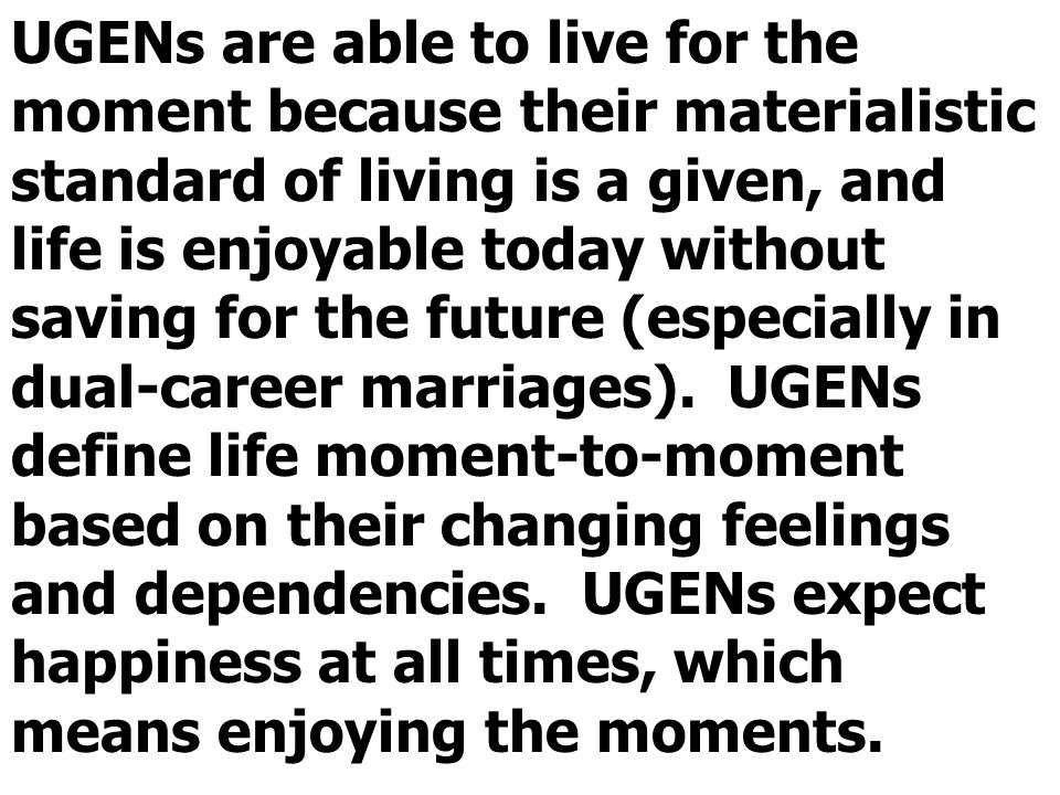 UGENs are able to live for the moment because their materialistic standard of living is a given, and life is enjoyable today without saving for the future (especially in dual-career marriages).