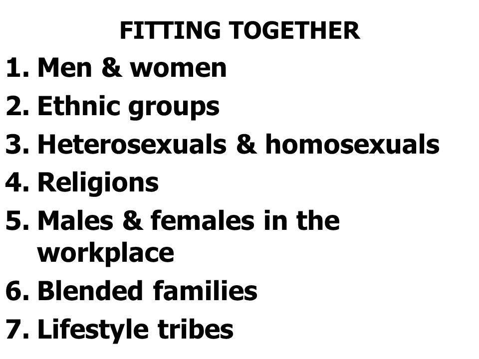 FITTING TOGETHER 1.Men & women 2.Ethnic groups 3.Heterosexuals & homosexuals 4.Religions 5.Males & females in the workplace 6.Blended families 7.Lifestyle tribes