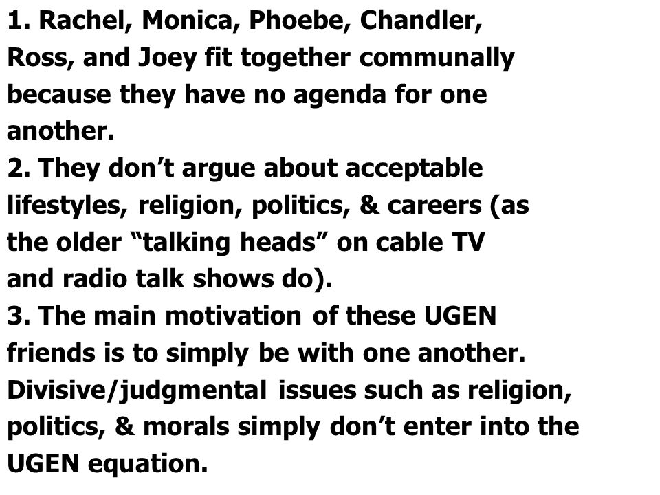 1. Rachel, Monica, Phoebe, Chandler, Ross, and Joey fit together communally because they have no agenda for one another. 2. They don't argue about acc