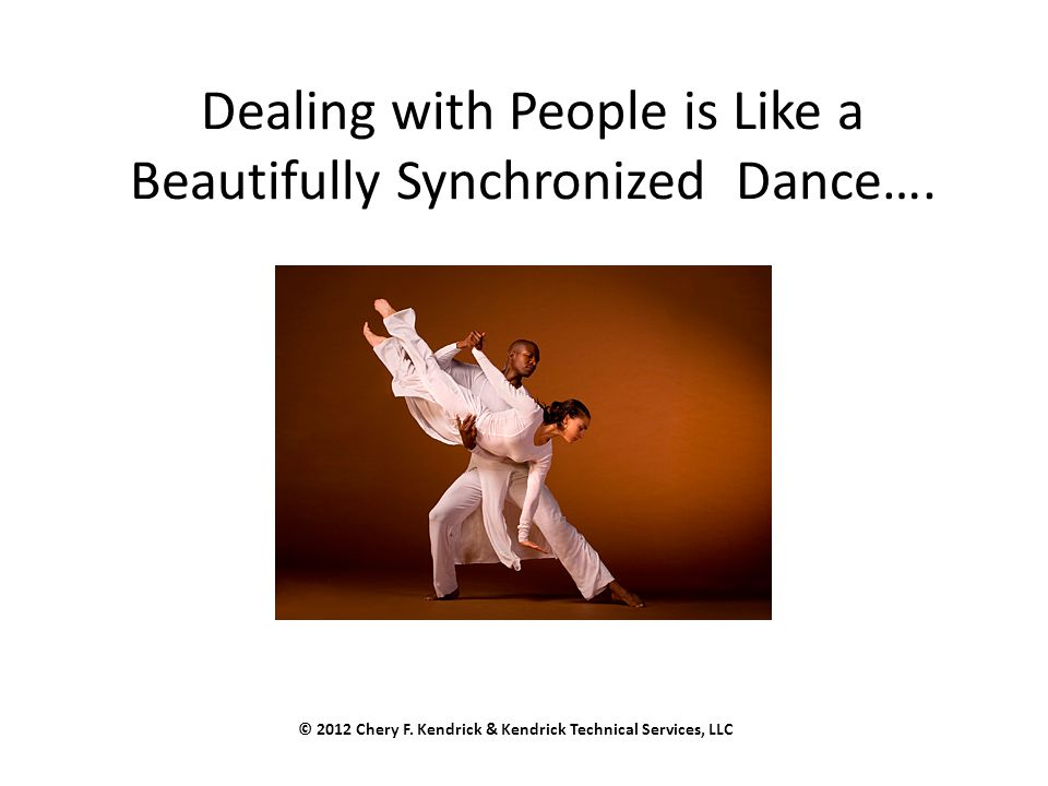Dealing with People is Like a Beautifully Synchronized Dance…. © 2012 Chery F. Kendrick & Kendrick Technical Services, LLC