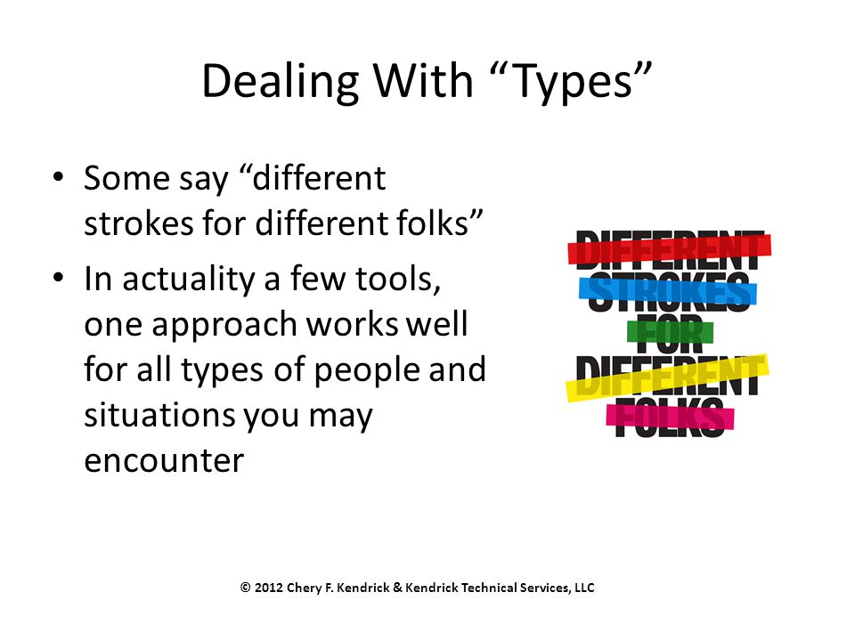 Dealing With Types Some say different strokes for different folks In actuality a few tools, one approach works well for all types of people and situations you may encounter © 2012 Chery F.