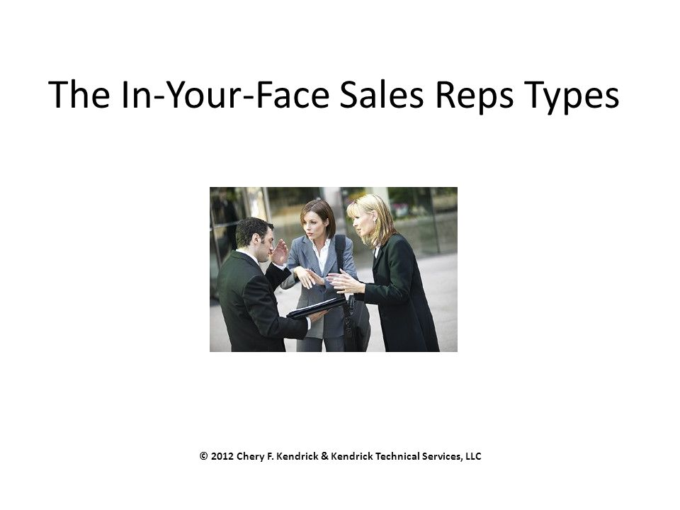 The In-Your-Face Sales Reps Types © 2012 Chery F. Kendrick & Kendrick Technical Services, LLC