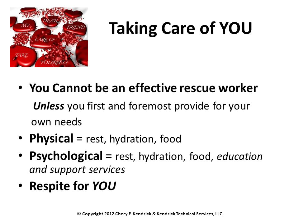 Taking Care of YOU You Cannot be an effective rescue worker Unless you first and foremost provide for your own needs Physical = rest, hydration, food