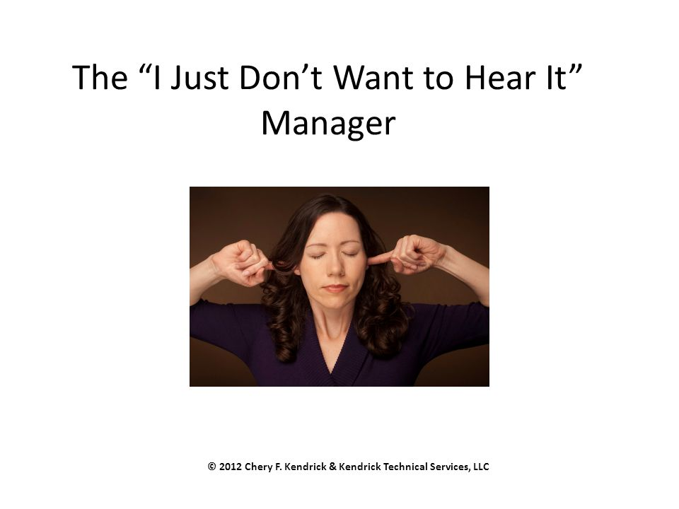 "The ""I Just Don't Want to Hear It"" Manager © 2012 Chery F. Kendrick & Kendrick Technical Services, LLC"