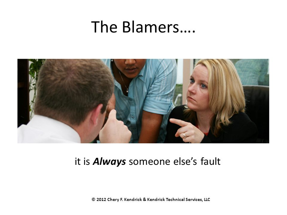 The Blamers…. © 2012 Chery F. Kendrick & Kendrick Technical Services, LLC it is Always someone else's fault