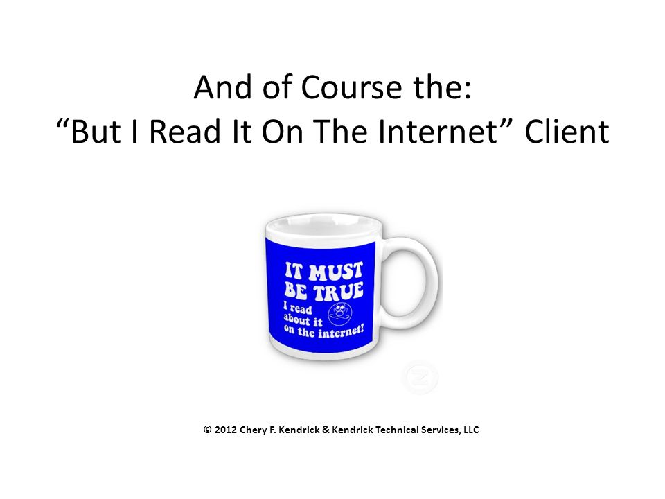 And of Course the: But I Read It On The Internet Client © 2012 Chery F.