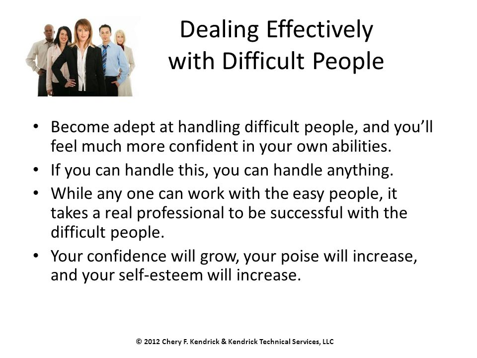 Dealing Effectively with Difficult People Become adept at handling difficult people, and you'll feel much more confident in your own abilities. If you