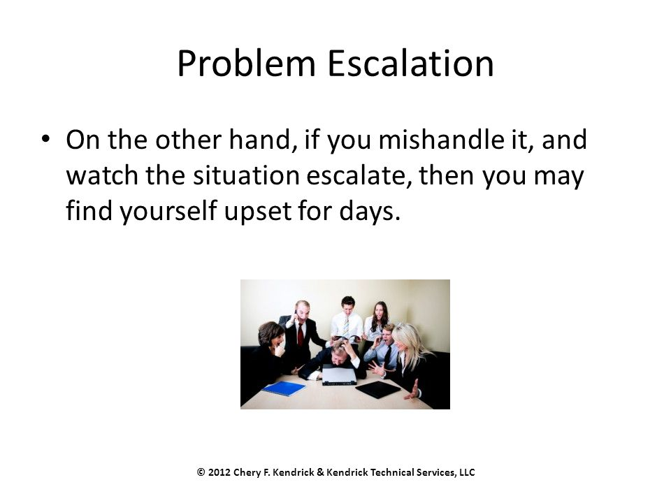 Problem Escalation On the other hand, if you mishandle it, and watch the situation escalate, then you may find yourself upset for days.