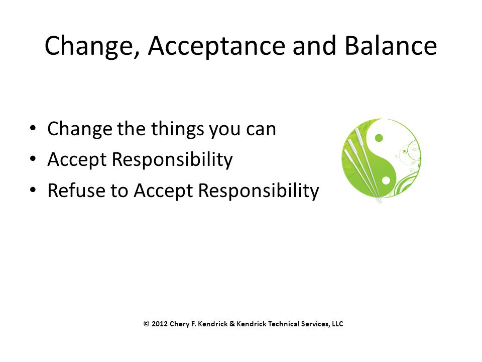 Change, Acceptance and Balance Change the things you can Accept Responsibility Refuse to Accept Responsibility © 2012 Chery F. Kendrick & Kendrick Tec