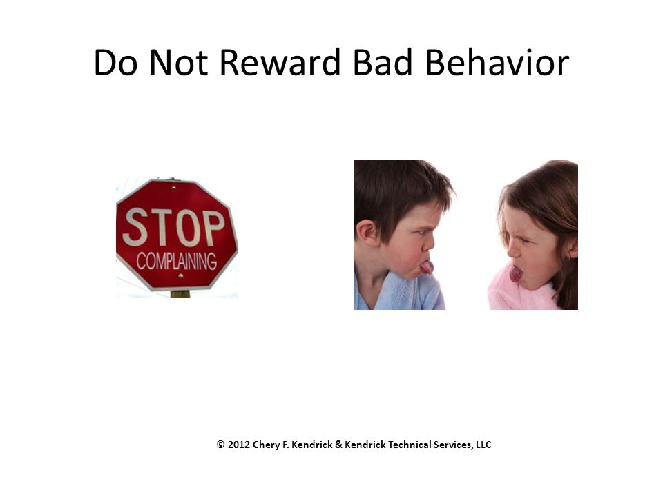 Do Not Reward Bad Behavior © 2012 Chery F. Kendrick & Kendrick Technical Services, LLC