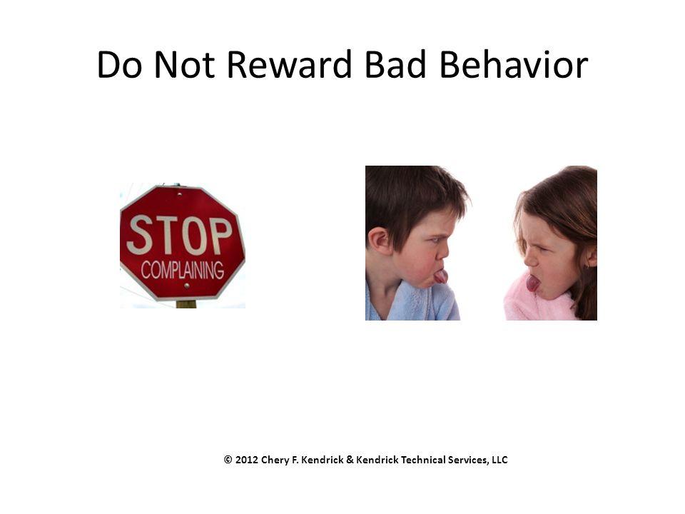 Do Not Reward Bad Behavior © 2012 Chery F. Kendrick & Kendrick Technical Services, LLC