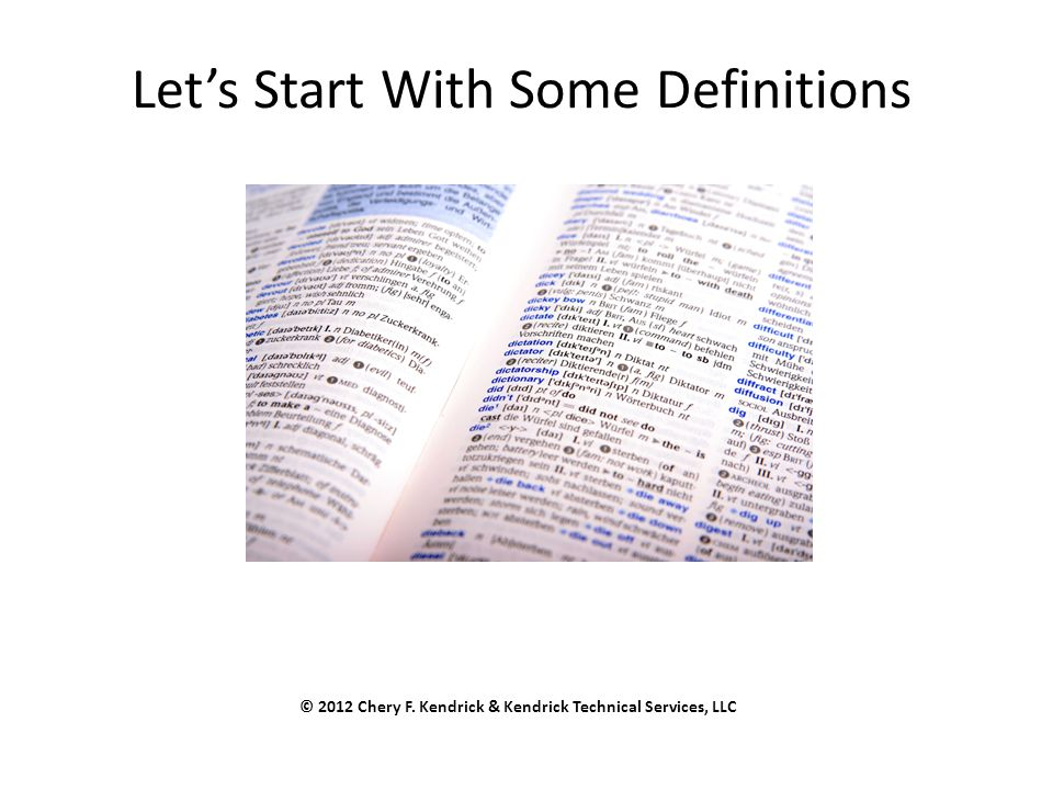 Let's Start With Some Definitions © 2012 Chery F. Kendrick & Kendrick Technical Services, LLC