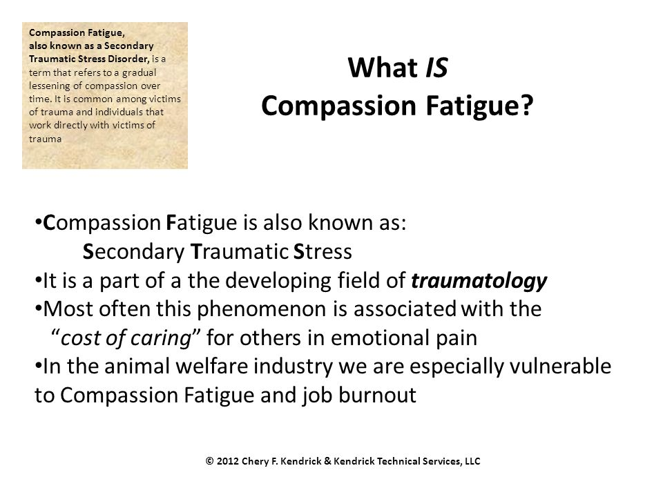 What IS Compassion Fatigue? Compassion Fatigue is also known as: Secondary Traumatic Stress It is a part of a the developing field of traumatology Mos