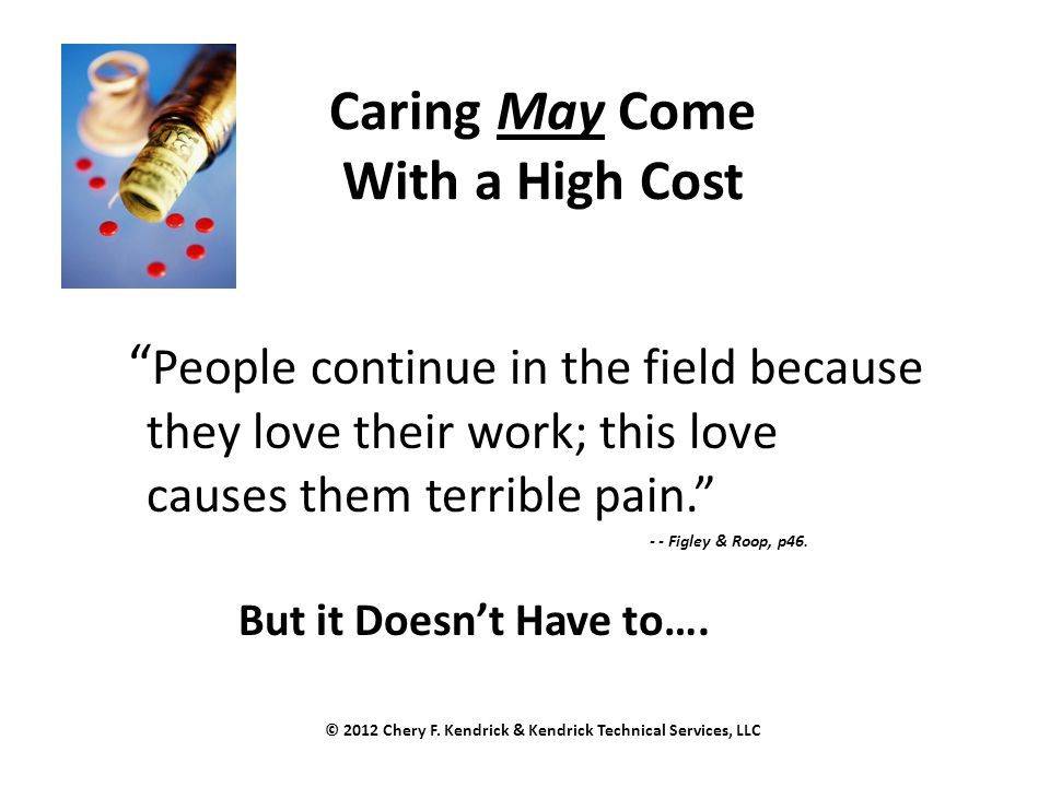 "Caring May Come With a High Cost "" People continue in the field because they love their work; this love causes them terrible pain."" - - Figley & Roop,"
