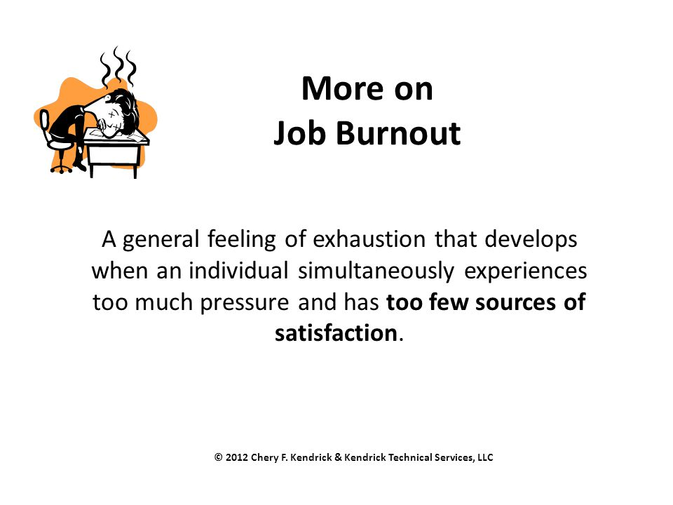 More on Job Burnout A general feeling of exhaustion that develops when an individual simultaneously experiences too much pressure and has too few sour