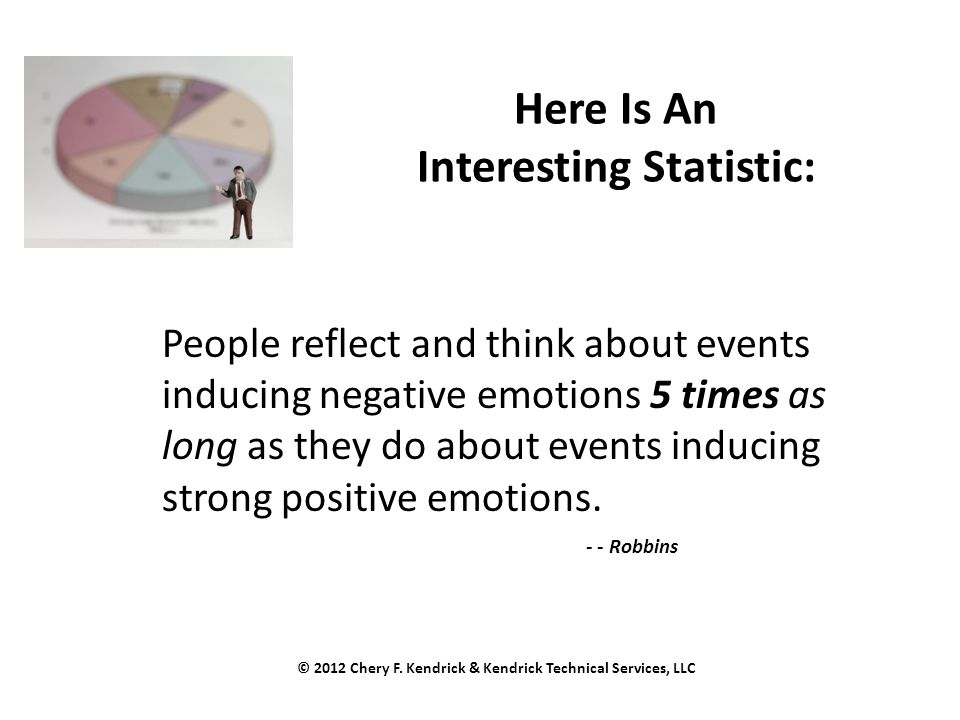 Here Is An Interesting Statistic: People reflect and think about events inducing negative emotions 5 times as long as they do about events inducing strong positive emotions.
