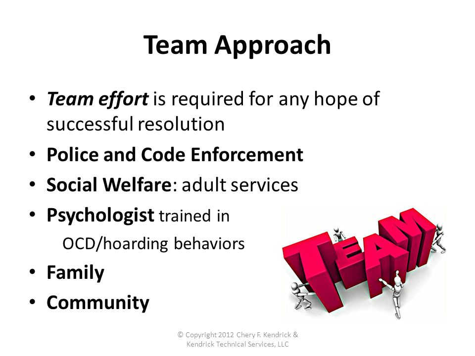 Team Approach Team effort is required for any hope of successful resolution Police and Code Enforcement Social Welfare: adult services Psychologist trained in OCD/hoarding behaviors Family Community © Copyright 2012 Chery F.