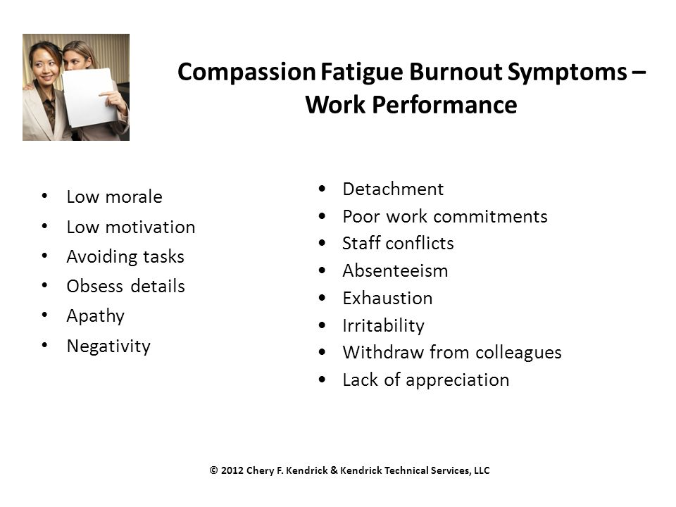 Compassion Fatigue Burnout Symptoms – Work Performance Low morale Low motivation Avoiding tasks Obsess details Apathy Negativity Detachment Poor work