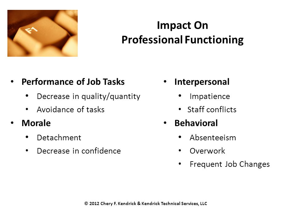 Impact On Professional Functioning Performance of Job Tasks Decrease in quality/quantity Avoidance of tasks Morale Detachment Decrease in confidence Interpersonal Impatience Staff conflicts Behavioral Absenteeism Overwork Frequent Job Changes © 2012 Chery F.