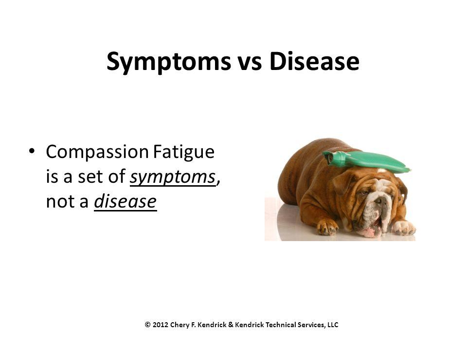 Symptoms vs Disease Compassion Fatigue is a set of symptoms, not a disease © 2012 Chery F.