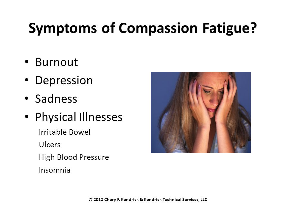 Symptoms of Compassion Fatigue? Burnout Depression Sadness Physical Illnesses Irritable Bowel Ulcers High Blood Pressure Insomnia © 2012 Chery F. Kend