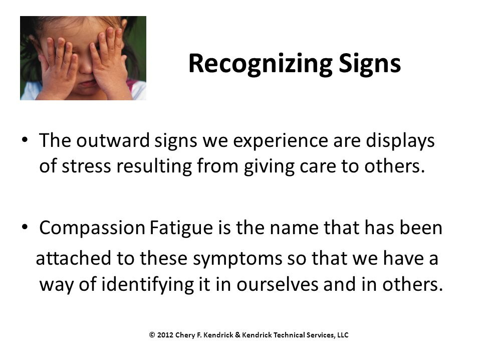 Recognizing Signs The outward signs we experience are displays of stress resulting from giving care to others. Compassion Fatigue is the name that has