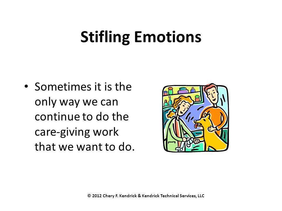 Stifling Emotions Sometimes it is the only way we can continue to do the care-giving work that we want to do. © 2012 Chery F. Kendrick & Kendrick Tech
