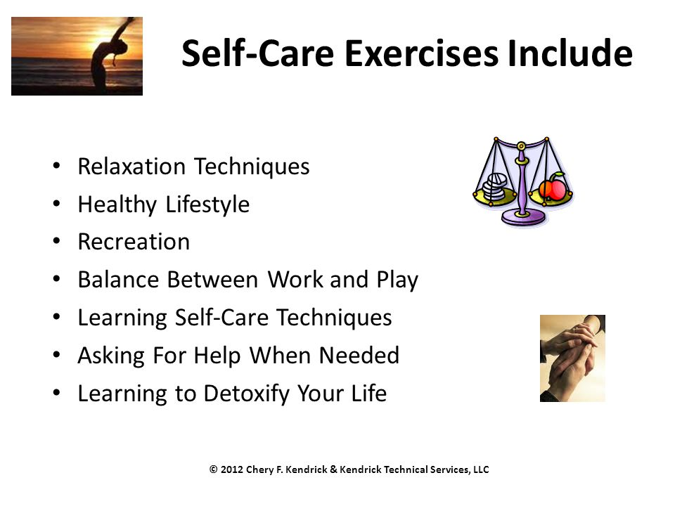 Self-Care Exercises Include Relaxation Techniques Healthy Lifestyle Recreation Balance Between Work and Play Learning Self-Care Techniques Asking For Help When Needed Learning to Detoxify Your Life © 2012 Chery F.