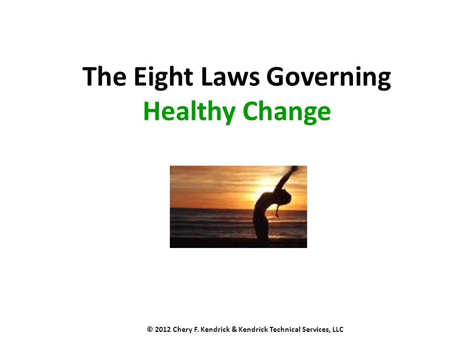 The Eight Laws Governing Healthy Change © 2012 Chery F. Kendrick & Kendrick Technical Services, LLC
