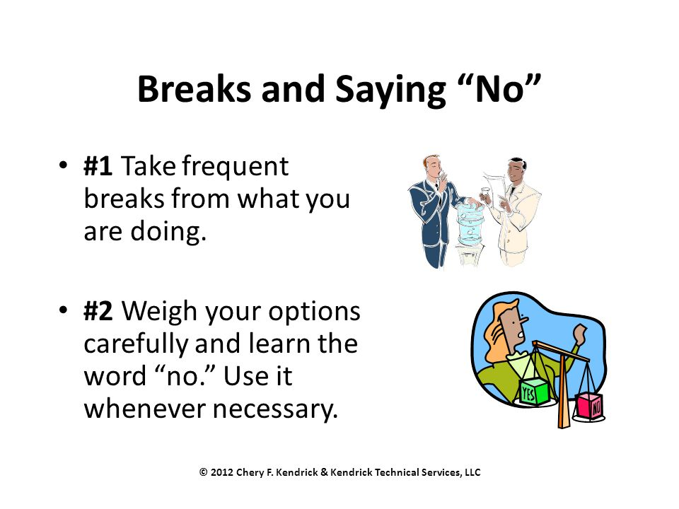 "Breaks and Saying ""No"" #1 Take frequent breaks from what you are doing. #2 Weigh your options carefully and learn the word ""no."" Use it whenever neces"