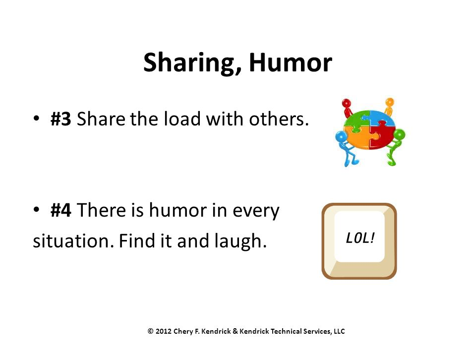 Sharing, Humor #3 Share the load with others. #4 There is humor in every situation. Find it and laugh. © 2012 Chery F. Kendrick & Kendrick Technical S
