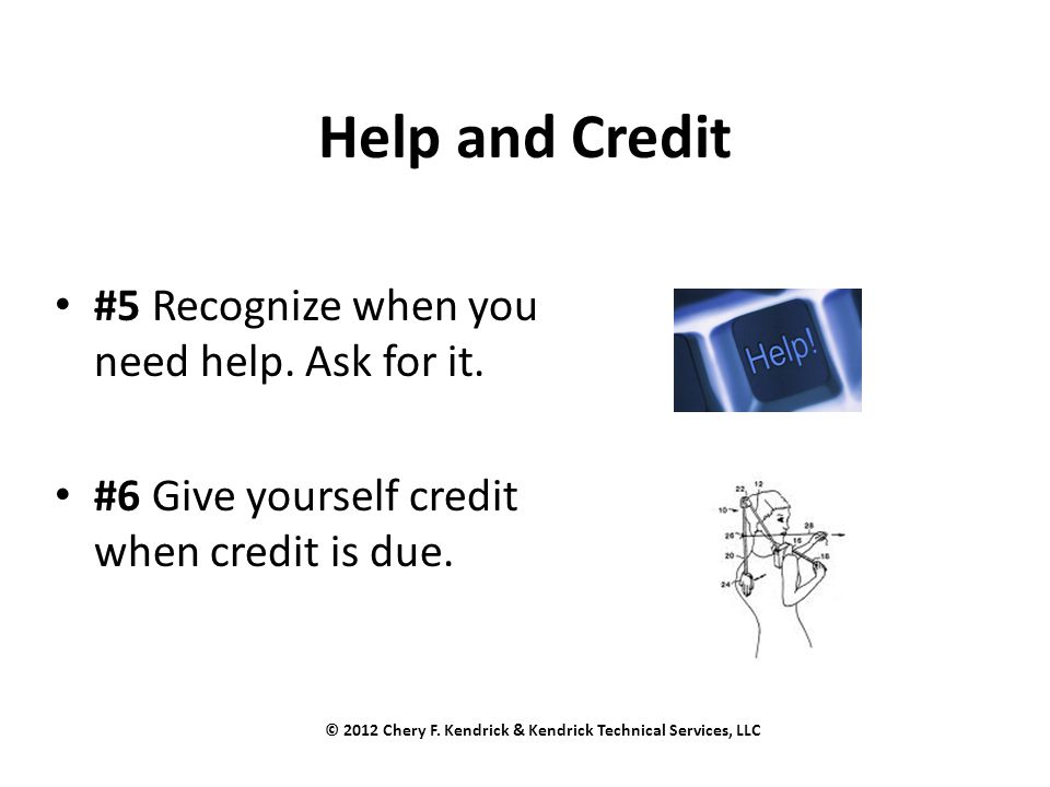 Help and Credit #5 Recognize when you need help. Ask for it. #6 Give yourself credit when credit is due. © 2012 Chery F. Kendrick & Kendrick Technical