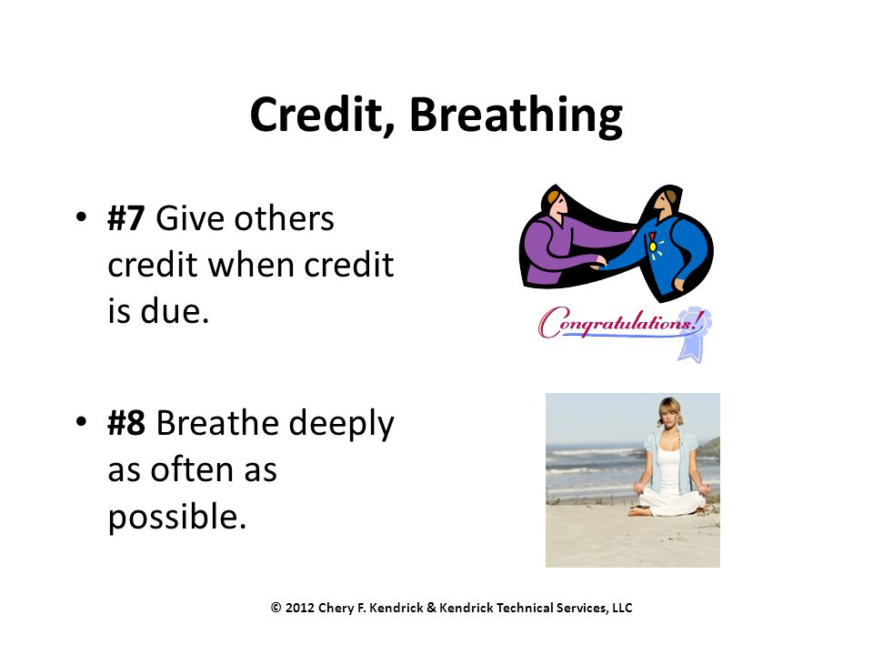 Credit, Breathing #7 Give others credit when credit is due. #8 Breathe deeply as often as possible. © 2012 Chery F. Kendrick & Kendrick Technical Serv