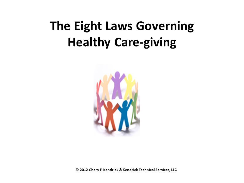 The Eight Laws Governing Healthy Care-giving © 2012 Chery F. Kendrick & Kendrick Technical Services, LLC