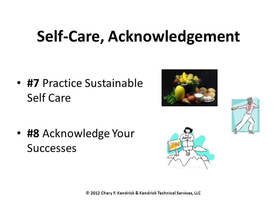 Self-Care, Acknowledgement #7 Practice Sustainable Self Care #8 Acknowledge Your Successes © 2012 Chery F. Kendrick & Kendrick Technical Services, LLC