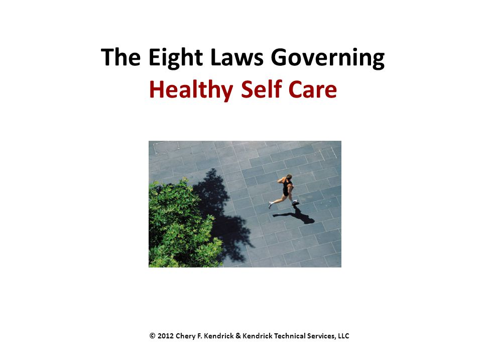 The Eight Laws Governing Healthy Self Care © 2012 Chery F. Kendrick & Kendrick Technical Services, LLC