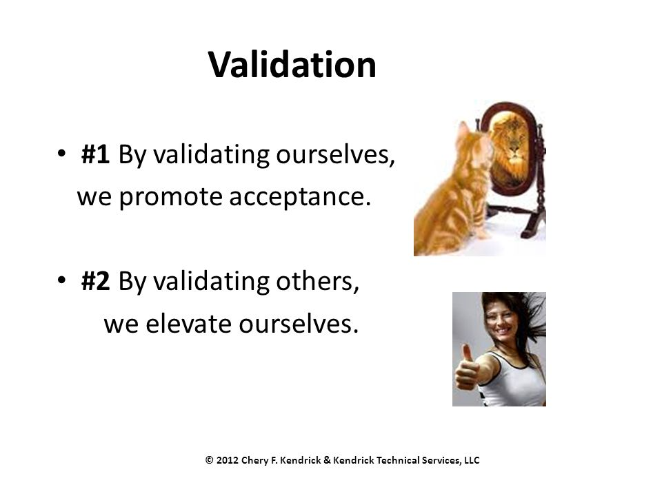 Validation #1 By validating ourselves, we promote acceptance. #2 By validating others, we elevate ourselves. © 2012 Chery F. Kendrick & Kendrick Techn