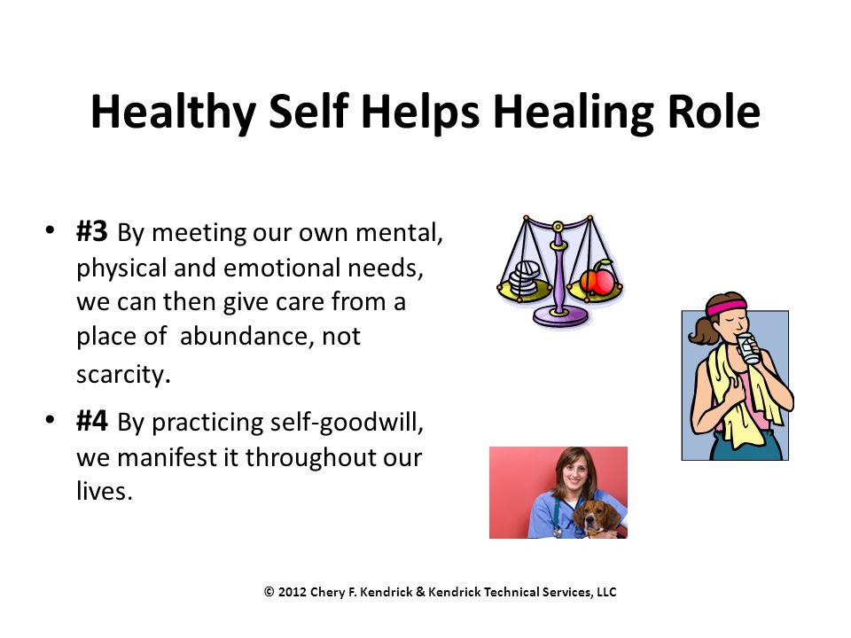 Healthy Self Helps Healing Role #3 By meeting our own mental, physical and emotional needs, we can then give care from a place of abundance, not scarc