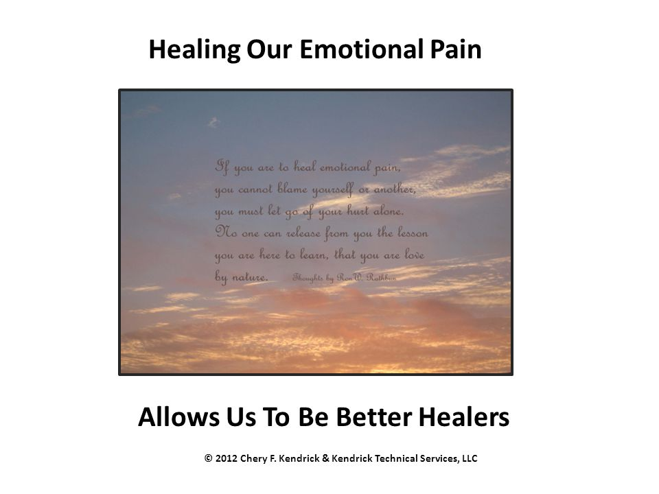 Healing Our Emotional Pain Allows Us To Be Better Healers © 2012 Chery F. Kendrick & Kendrick Technical Services, LLC