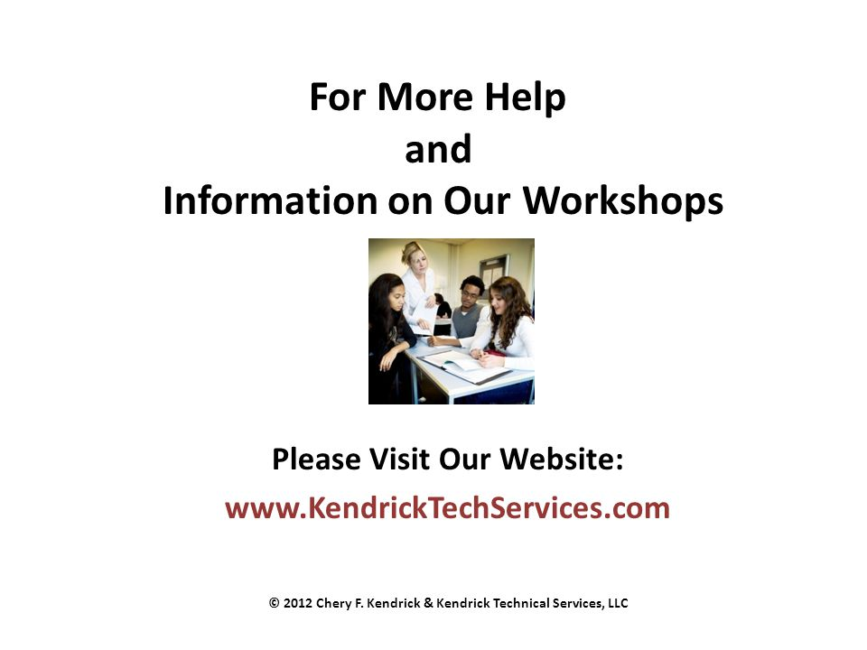 For More Help and Information on Our Workshops Please Visit Our Website: www.KendrickTechServices.com © 2012 Chery F. Kendrick & Kendrick Technical Se