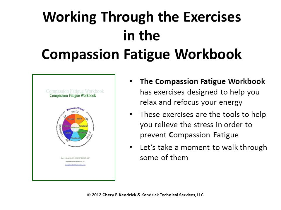 Working Through the Exercises in the Compassion Fatigue Workbook The Compassion Fatigue Workbook has exercises designed to help you relax and refocus your energy These exercises are the tools to help you relieve the stress in order to prevent Compassion Fatigue Let's take a moment to walk through some of them © 2012 Chery F.
