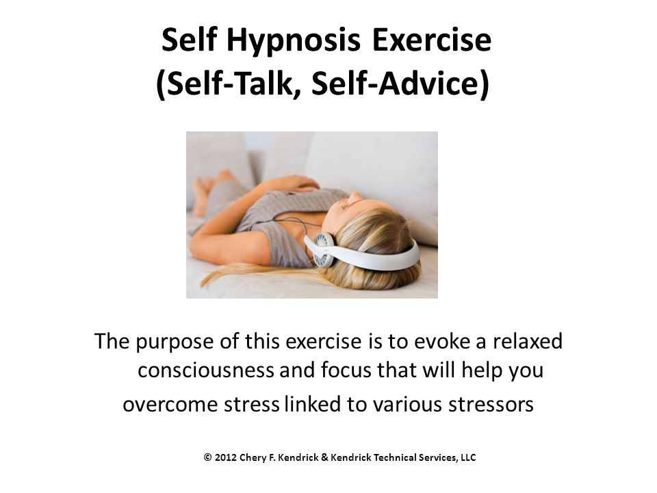 Self Hypnosis Exercise (Self-Talk, Self-Advice) The purpose of this exercise is to evoke a relaxed consciousness and focus that will help you overcome