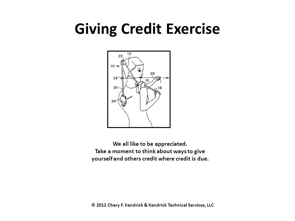 Giving Credit Exercise We all like to be appreciated. Take a moment to think about ways to give yourself and others credit where credit is due. © 2012