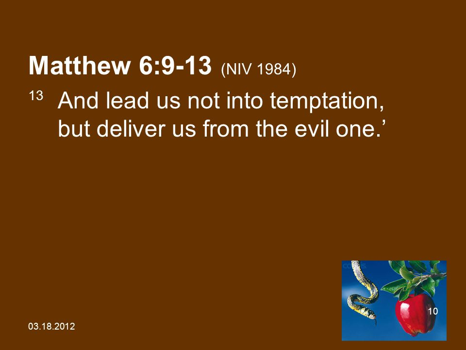 03.18.2012 10 Matthew 6:9-13 (NIV 1984) 13 And lead us not into temptation, but deliver us from the evil one.'
