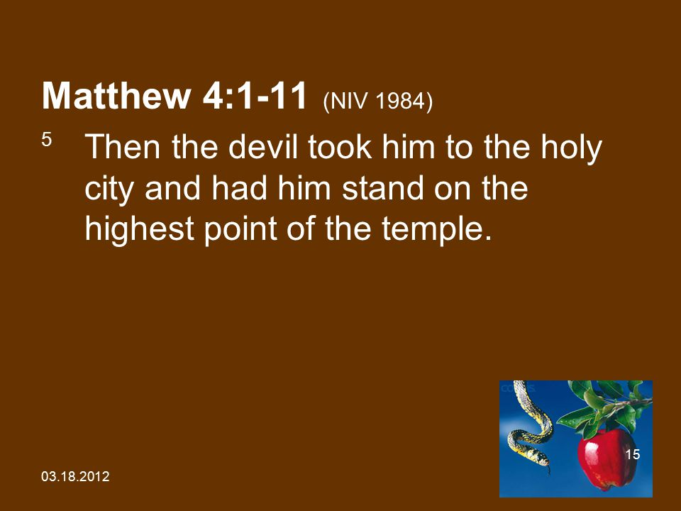 03.18.2012 15 Matthew 4:1-11 (NIV 1984) 5 Then the devil took him to the holy city and had him stand on the highest point of the temple.