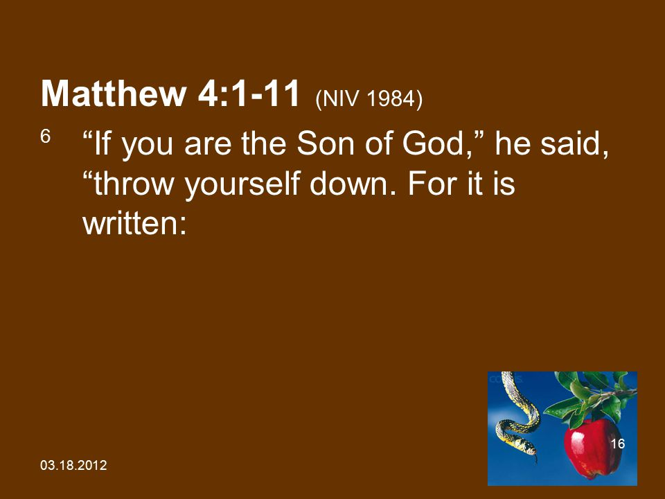 "03.18.2012 16 Matthew 4:1-11 (NIV 1984) 6 ""If you are the Son of God,"" he said, ""throw yourself down. For it is written:"