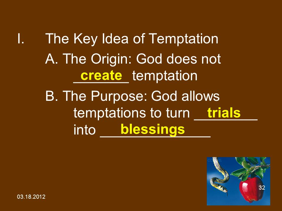 03.18.2012 32 I.The Key Idea of Temptation A. The Origin: God does not _______ temptation B. The Purpose: God allows temptations to turn ________ into