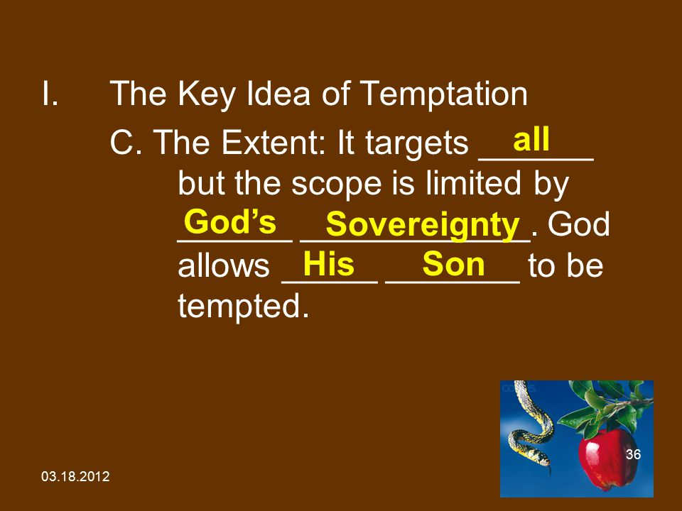 03.18.2012 36 I.The Key Idea of Temptation C. The Extent: It targets ______ but the scope is limited by ______ ____________. God allows _____ _______