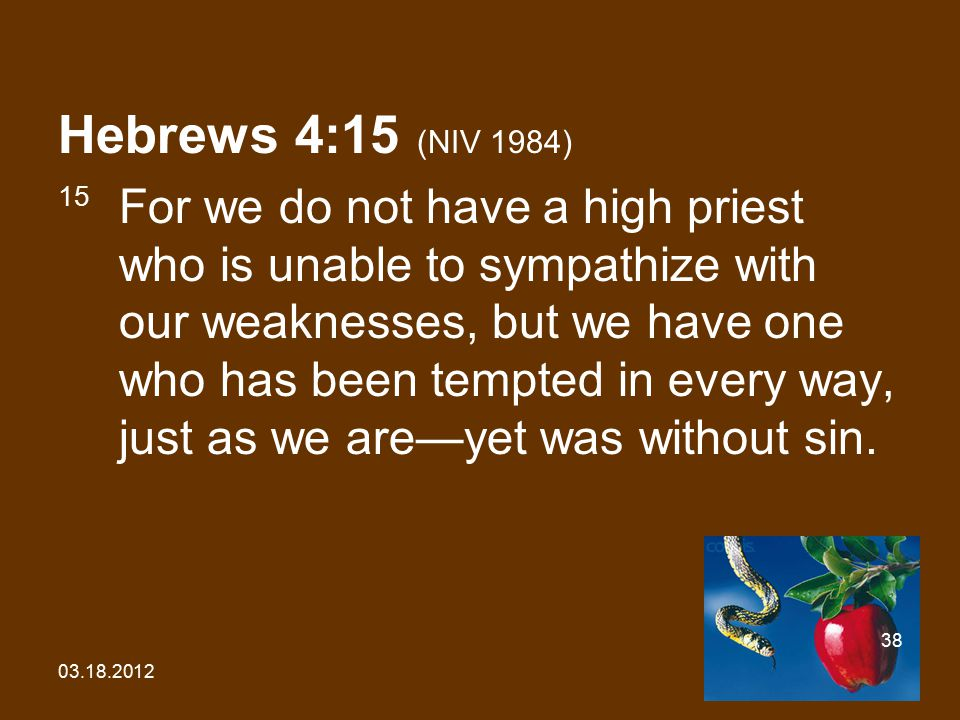 03.18.2012 38 Hebrews 4:15 (NIV 1984) 15 For we do not have a high priest who is unable to sympathize with our weaknesses, but we have one who has bee