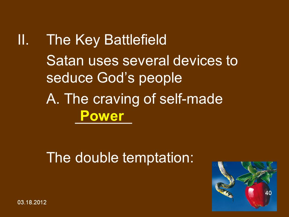 03.18.2012 40 II.The Key Battlefield Satan uses several devices to seduce God's people A. The craving of self-made _______ The double temptation: Powe